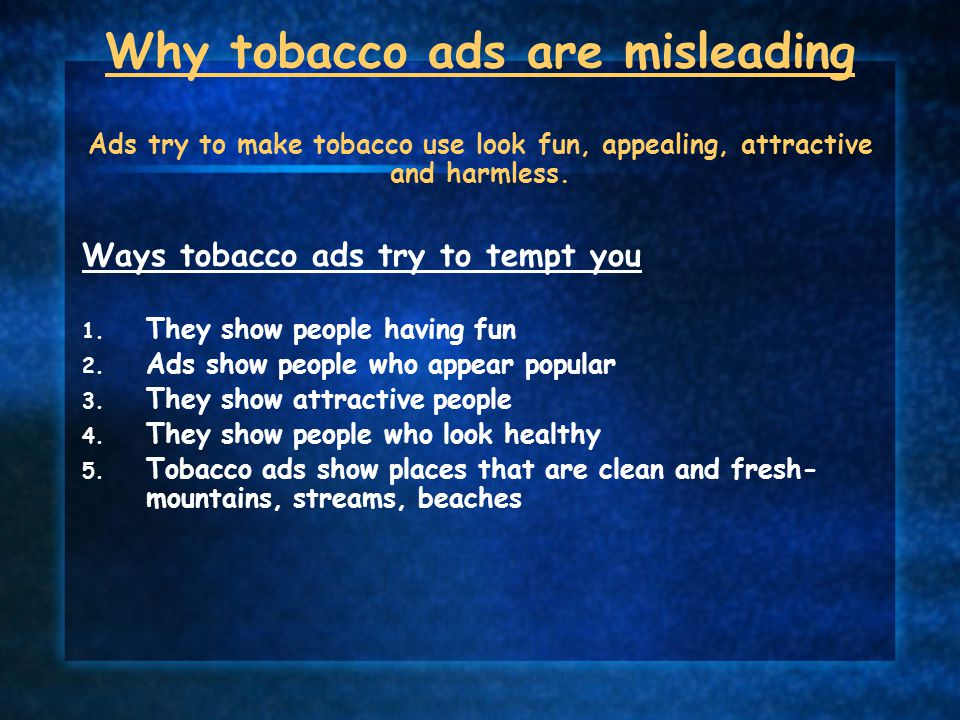 Why tobacco ads are misleading Ads try to make tobacco use look fun, appealing, attractive and harmless.
