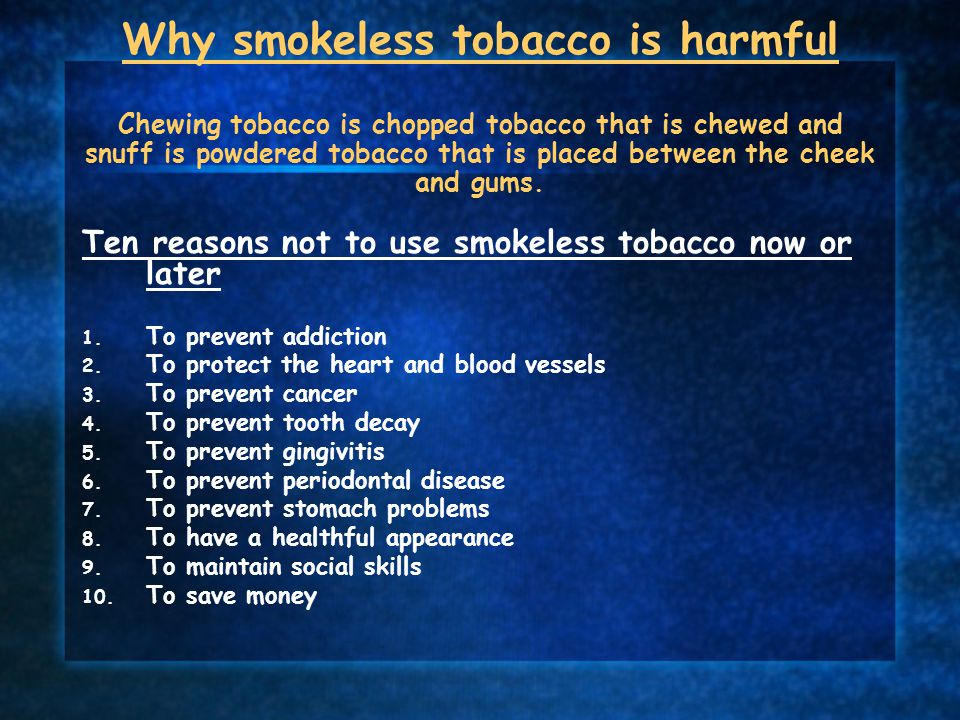 Why smokeless tobacco is harmful Chewing tobacco is chopped tobacco that is chewed and snuff is powdered tobacco that is placed between the cheek and gums.