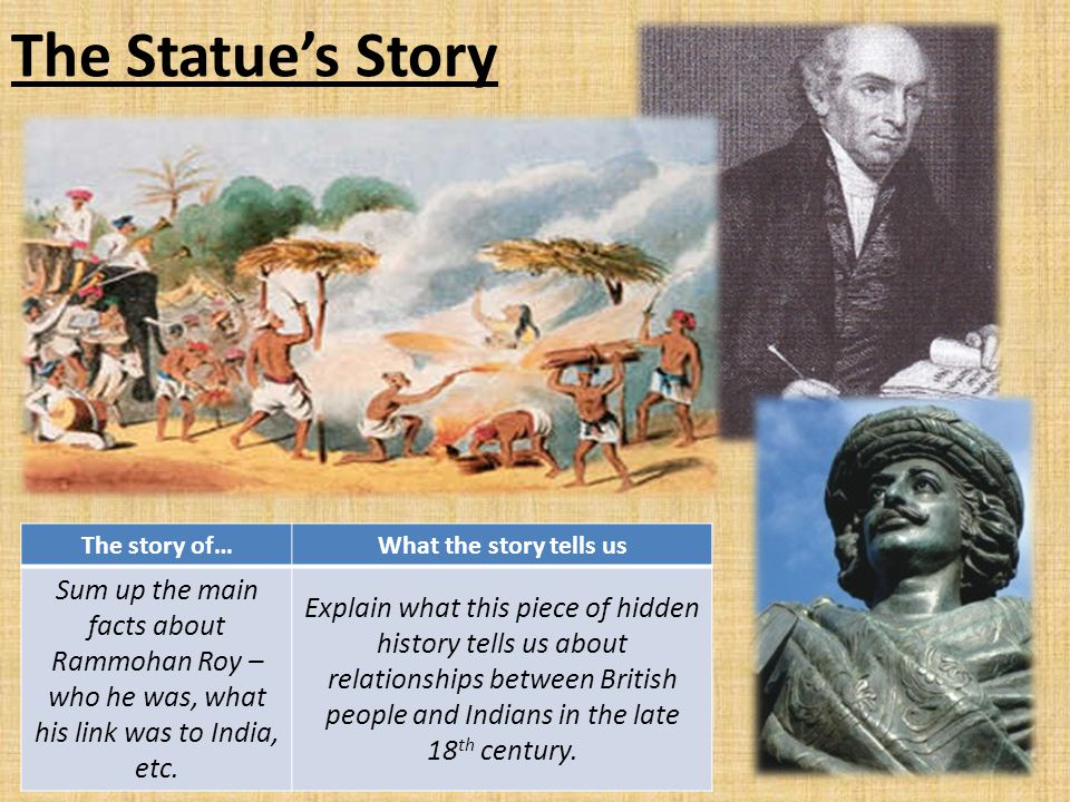 The Statue's Story The story of… What the story tells us. Sum up the main facts about Rammohan Roy – who he was, what his link was to India, etc.