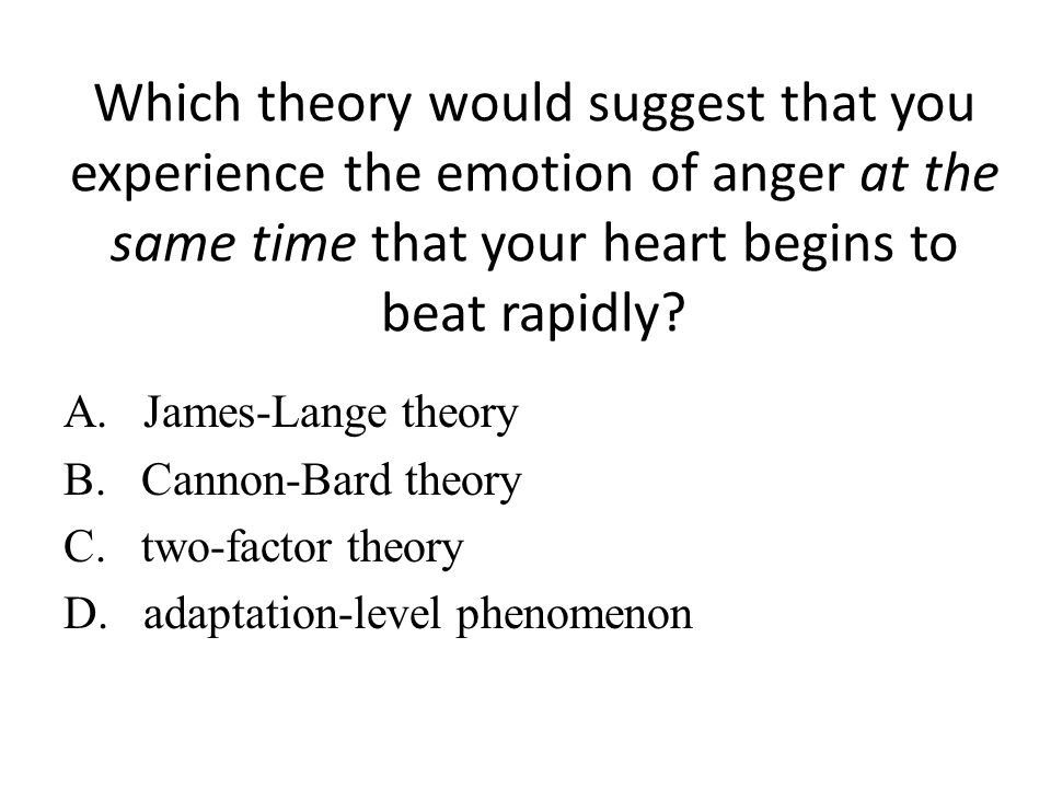 Which theory would suggest that you experience the emotion of anger at the same time that your heart begins to beat rapidly