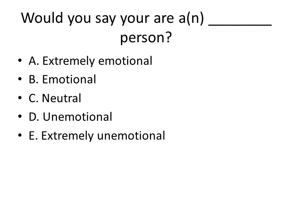 Would you say your are a(n) ________ person