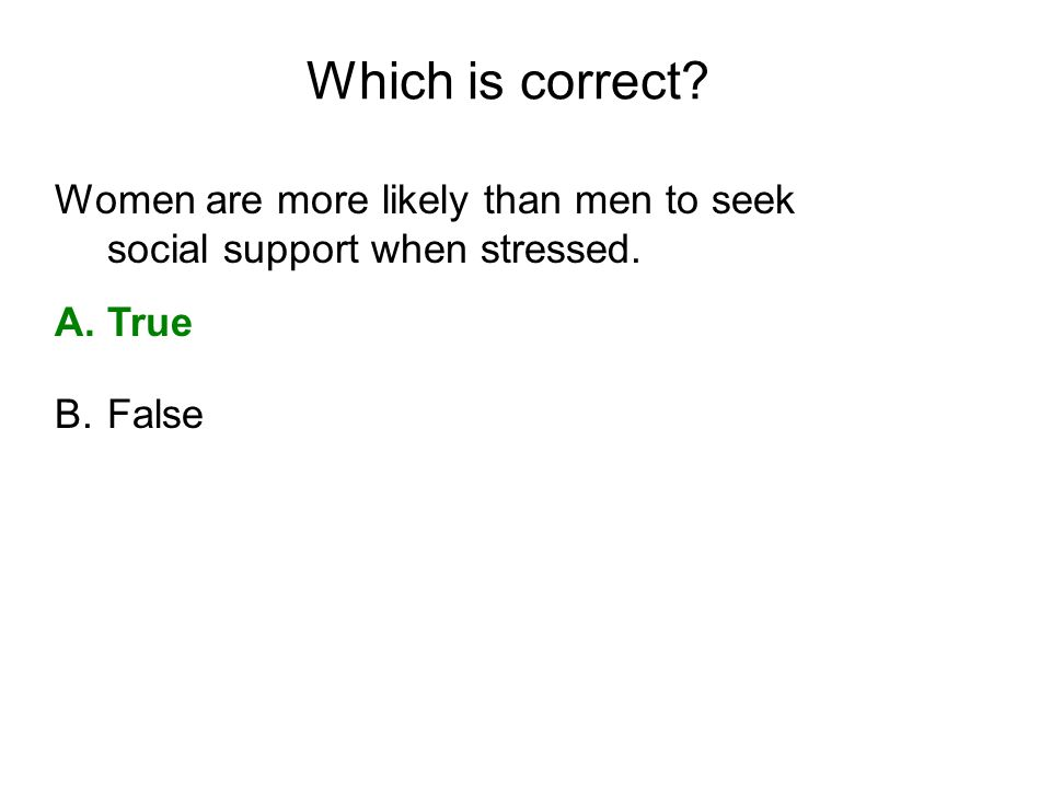 Which is correct Women are more likely than men to seek social support when stressed. True. False.
