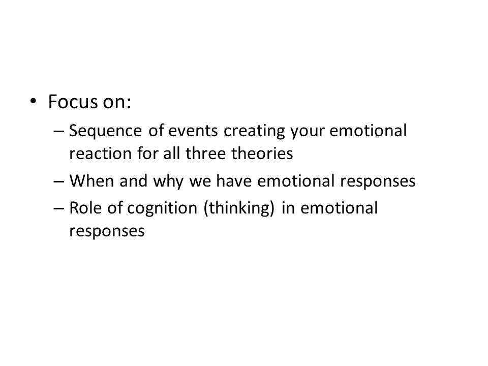 Focus on: Sequence of events creating your emotional reaction for all three theories. When and why we have emotional responses.