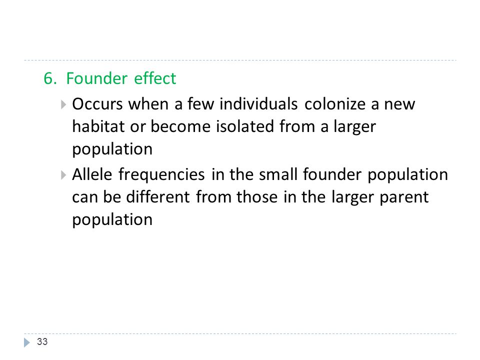 6. Founder effect Occurs when a few individuals colonize a new habitat or become isolated from a larger population.