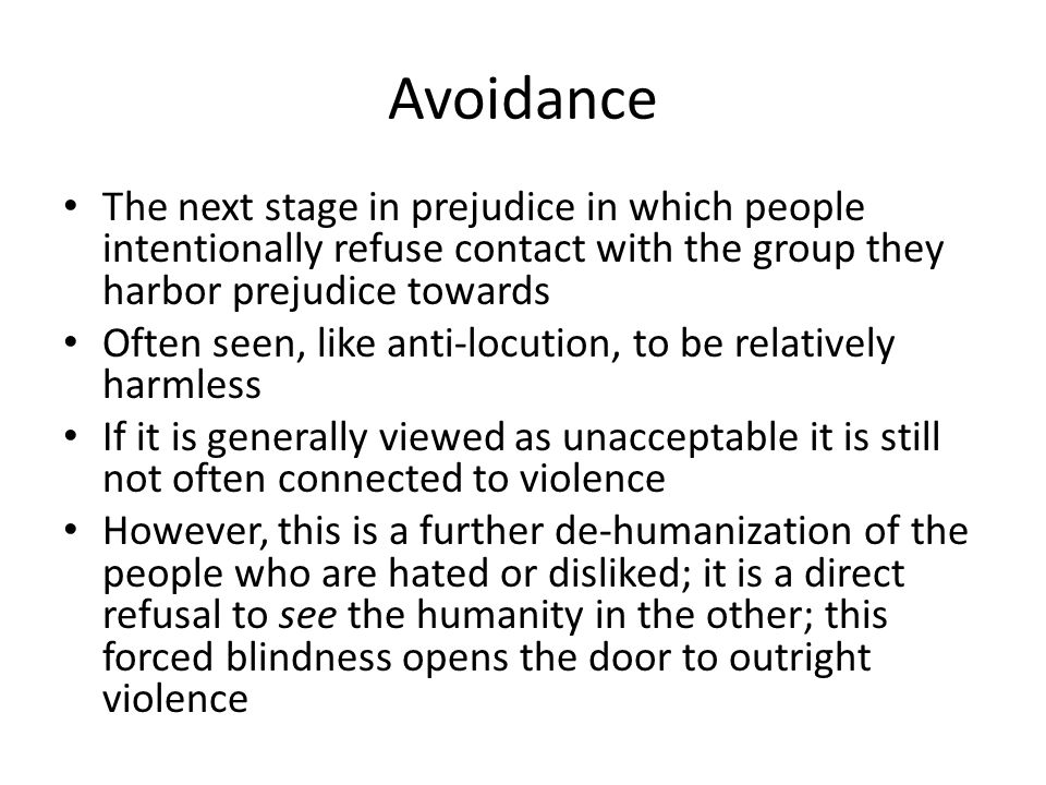 Avoidance The next stage in prejudice in which people intentionally refuse contact with the group they harbor prejudice towards.