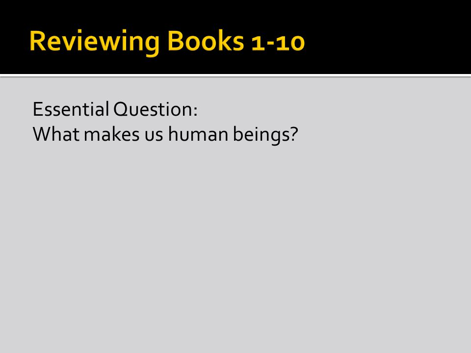 Reviewing Books 1-10 Essential Question: What makes us human beings