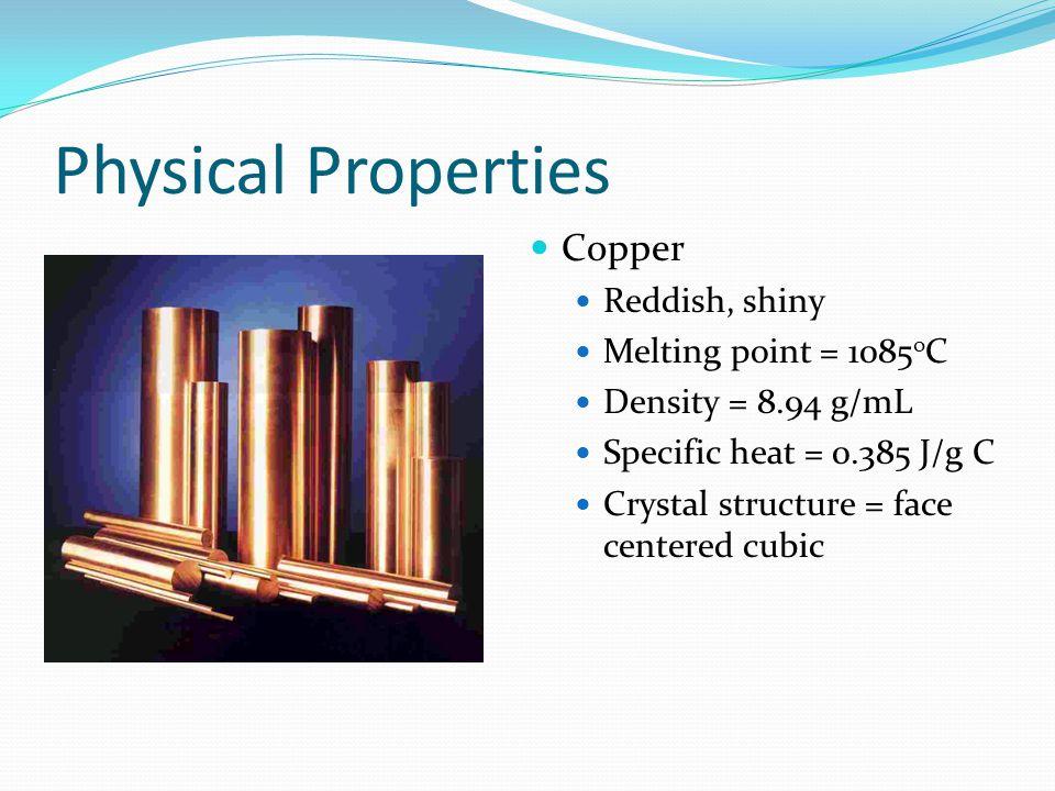 Physical Properties Copper Reddish, shiny Melting point = 1085oC