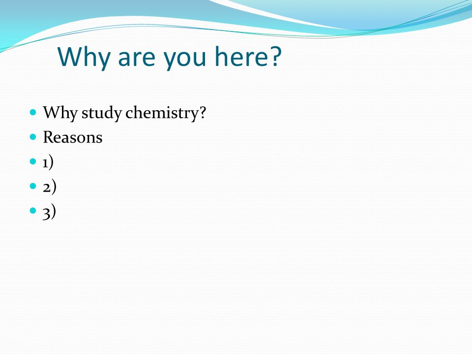 Why are you here Why study chemistry Reasons 1) 2) 3)