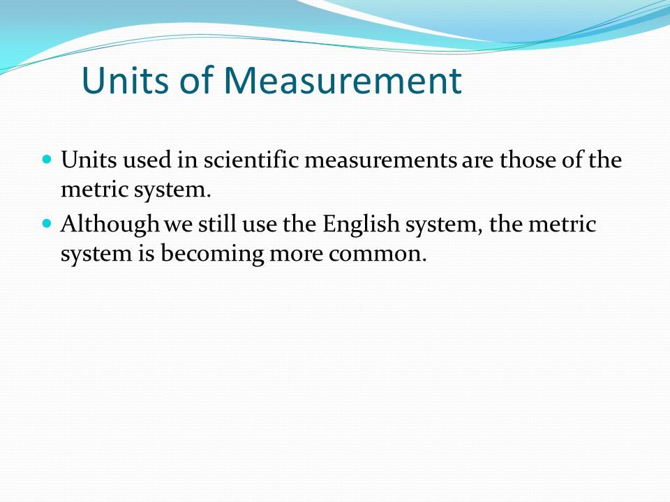 Units of Measurement Units used in scientific measurements are those of the metric system.
