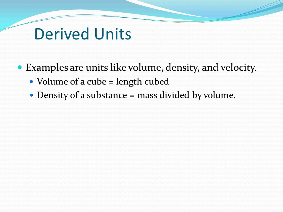 Derived Units Examples are units like volume, density, and velocity.