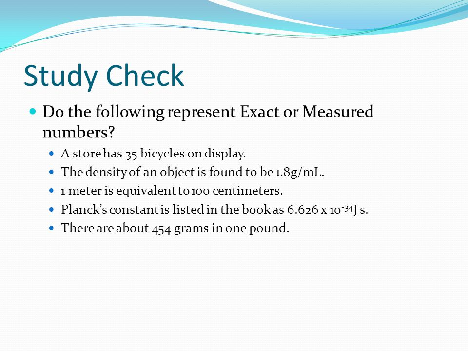 Study Check Do the following represent Exact or Measured numbers