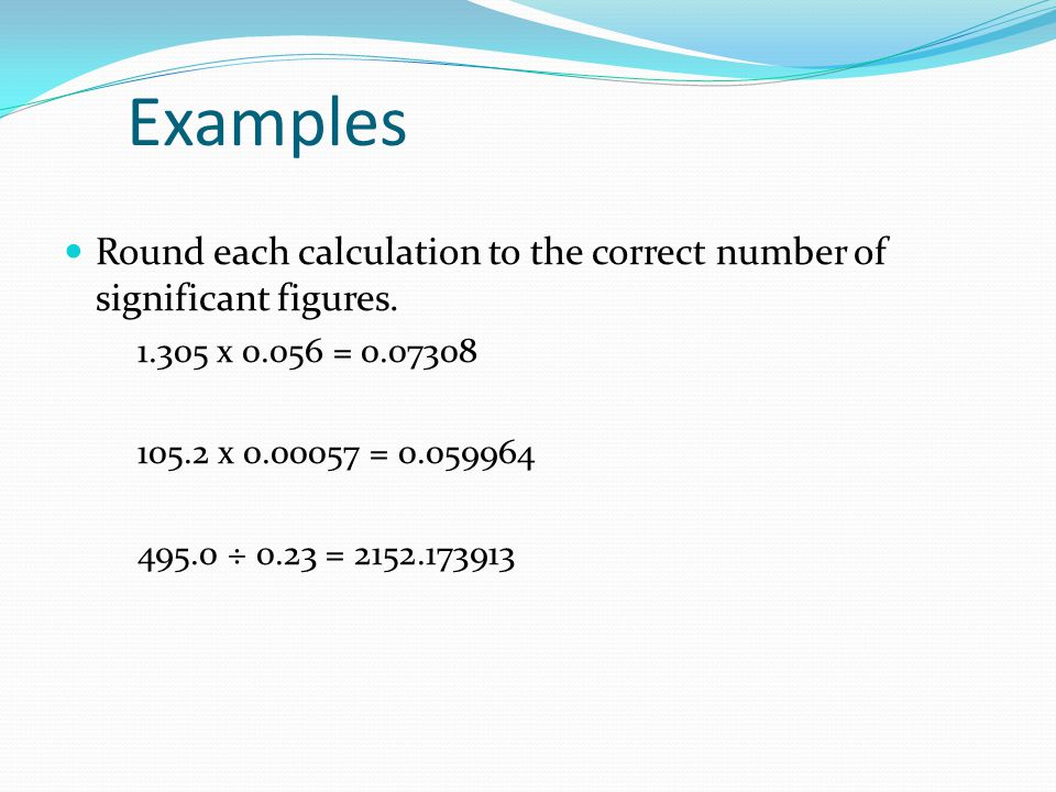 Examples Round each calculation to the correct number of significant figures. 1.305 x 0.056 = 0.07308.