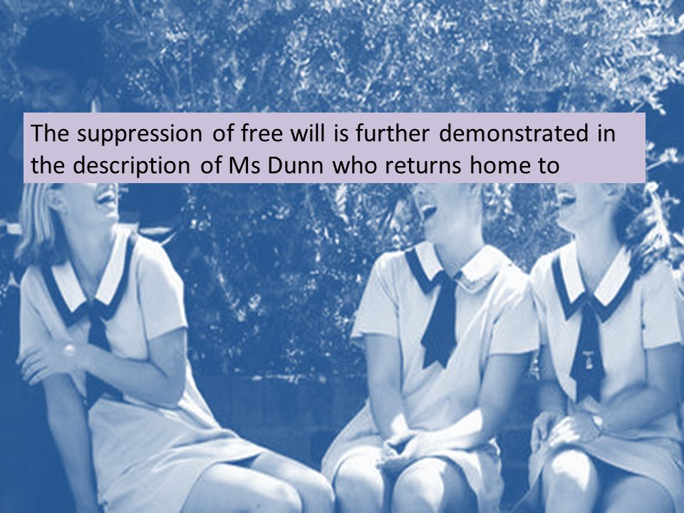 The suppression of free will is further demonstrated in the description of Ms Dunn who returns home to