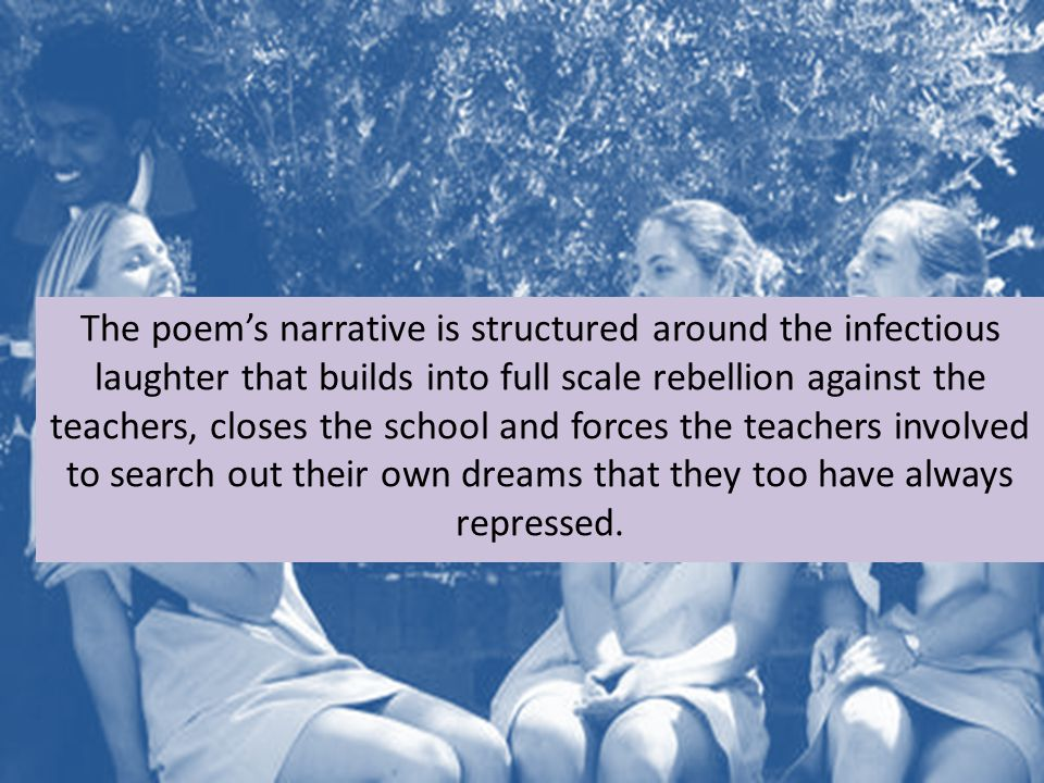 The poem's narrative is structured around the infectious laughter that builds into full scale rebellion against the teachers, closes the school and forces the teachers involved to search out their own dreams that they too have always repressed.