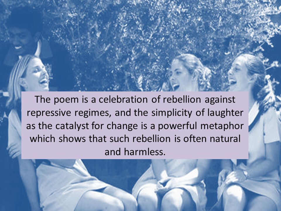 The poem is a celebration of rebellion against repressive regimes, and the simplicity of laughter as the catalyst for change is a powerful metaphor which shows that such rebellion is often natural and harmless.