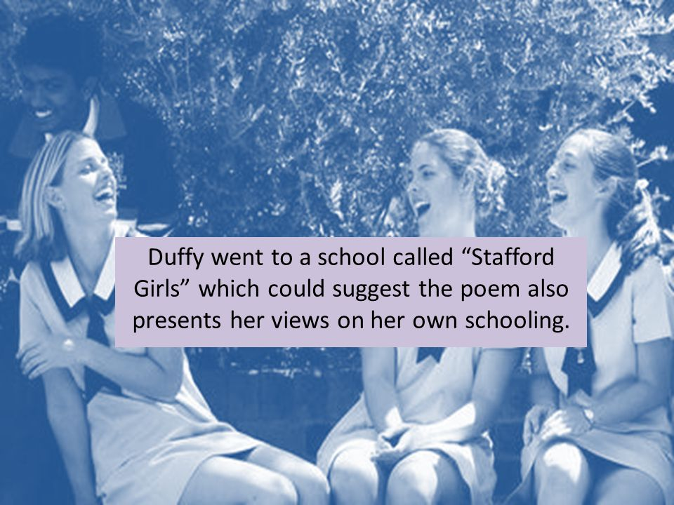Duffy went to a school called Stafford Girls which could suggest the poem also presents her views on her own schooling.