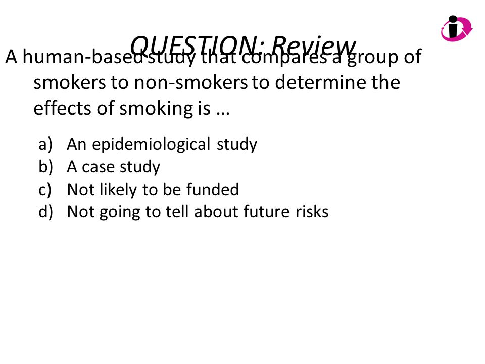 QUESTION: Review A human-based study that compares a group of smokers to non-smokers to determine the effects of smoking is …