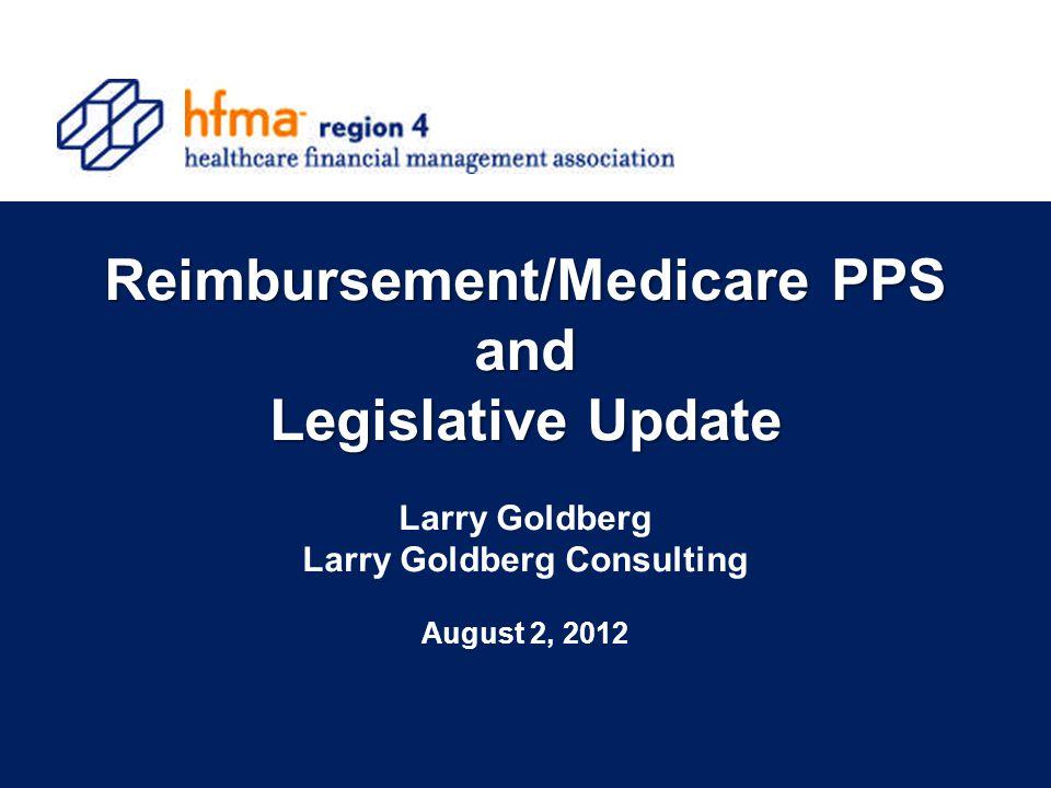 Reimbursement/Medicare PPS and Legislative Update Larry Goldberg Larry Goldberg Consulting August 2, 2012