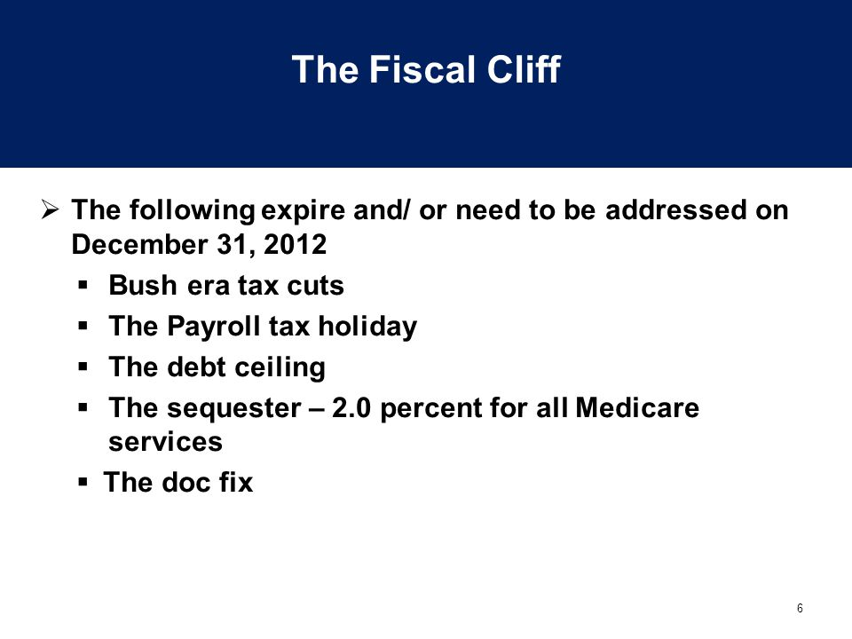 The Fiscal Cliff The following expire and/ or need to be addressed on December 31, 2012. Bush era tax cuts.