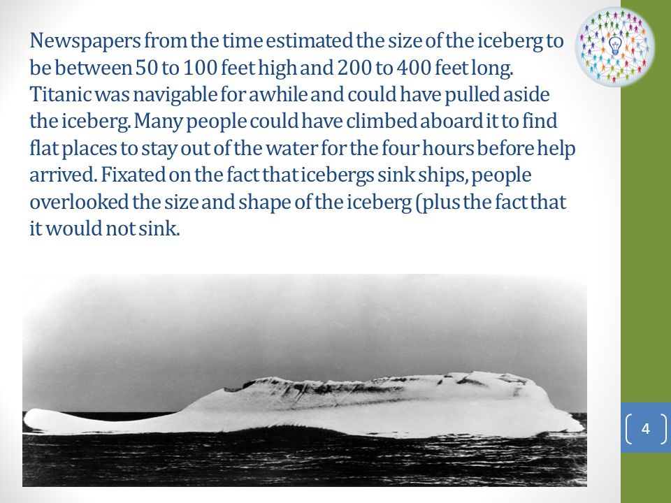 Newspapers from the time estimated the size of the iceberg to be between 50 to 100 feet high and 200 to 400 feet long.