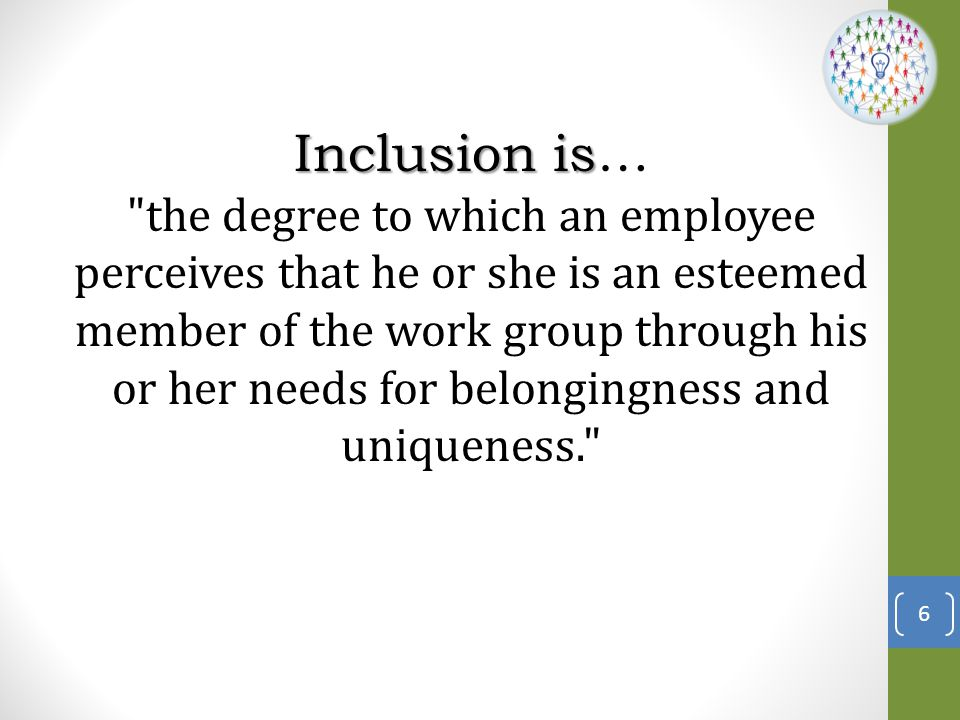 Inclusion is… the degree to which an employee perceives that he or she is an esteemed member of the work group through his or her needs for belongingness and uniqueness.