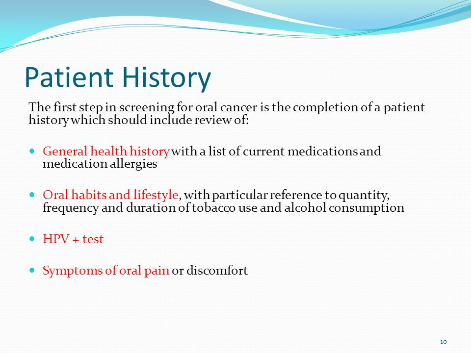 Patient History The first step in screening for oral cancer is the completion of a patient history which should include review of: