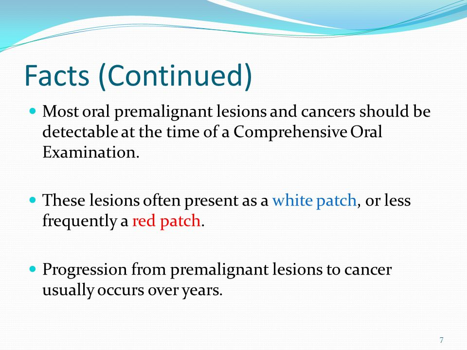 Facts (Continued) Most oral premalignant lesions and cancers should be detectable at the time of a Comprehensive Oral Examination.