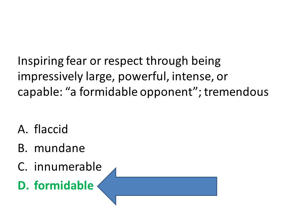 Inspiring fear or respect through being impressively large, powerful, intense, or capable: a formidable opponent ; tremendous