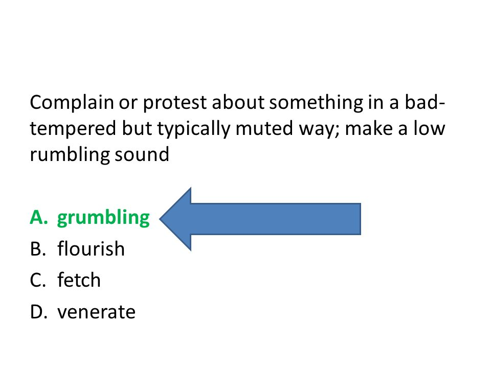 Complain or protest about something in a bad-tempered but typically muted way; make a low rumbling sound