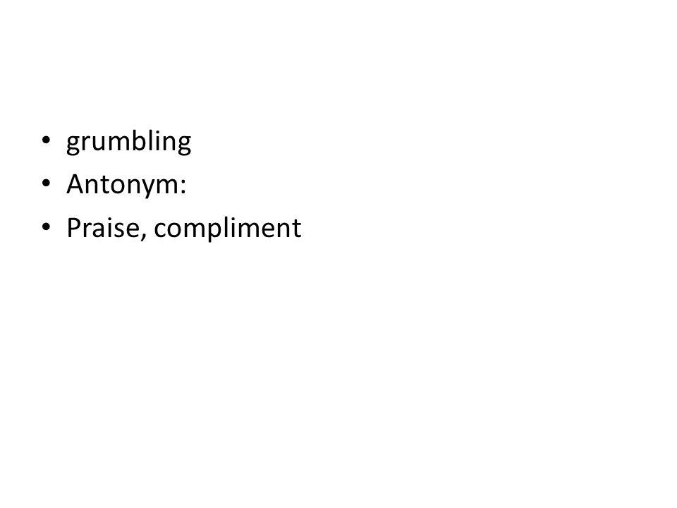 grumbling Antonym: Praise, compliment