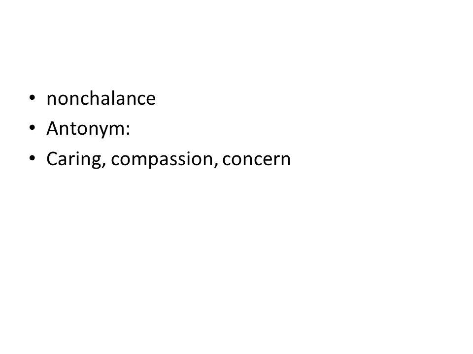 nonchalance Antonym: Caring, compassion, concern