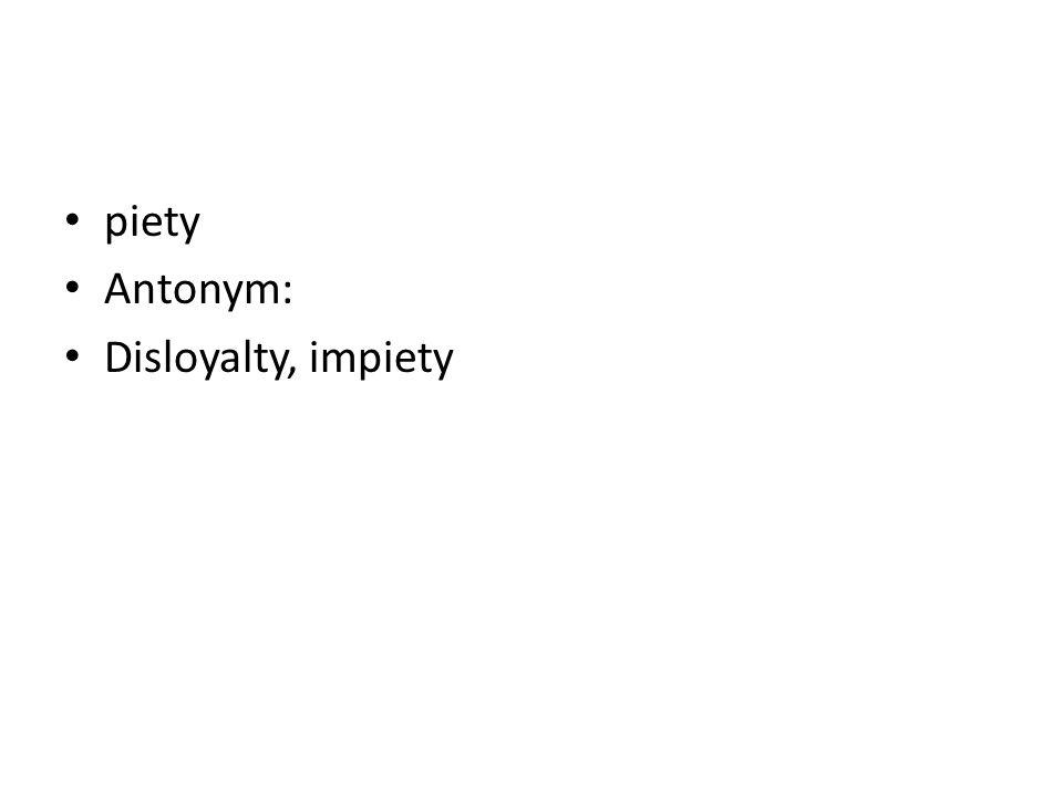piety Antonym: Disloyalty, impiety