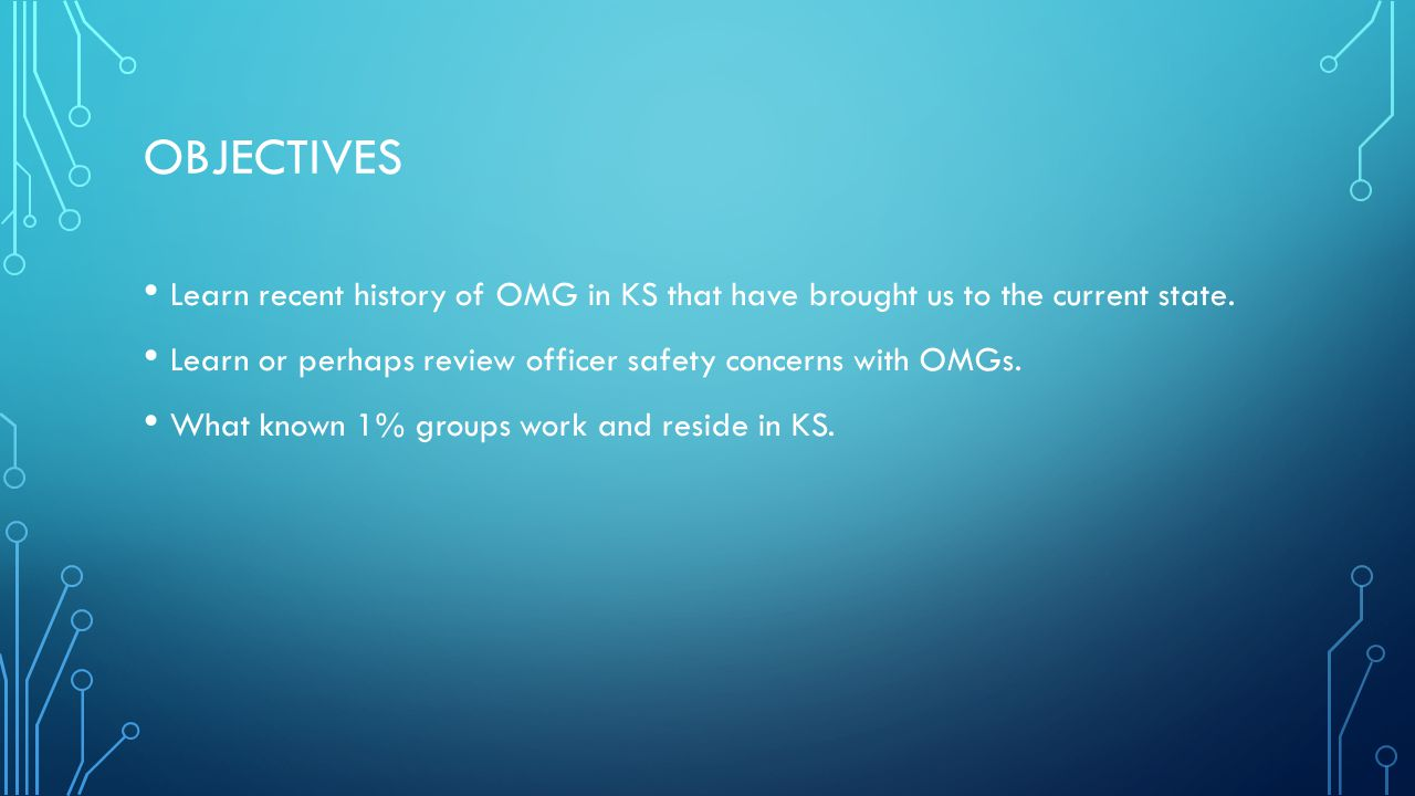 Objectives Learn recent history of OMG in KS that have brought us to the current state. Learn or perhaps review officer safety concerns with OMGs.
