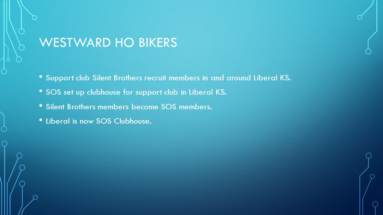 Westward ho Bikers Support club Silent Brothers recruit members in and around Liberal KS. SOS set up clubhouse for support club in Liberal KS.