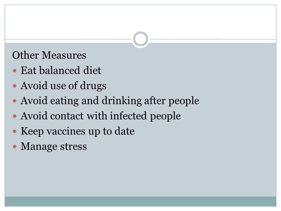 Other Measures Eat balanced diet. Avoid use of drugs. Avoid eating and drinking after people. Avoid contact with infected people.