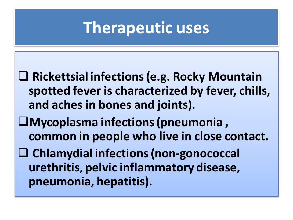 Therapeutic uses Rickettsial infections (e.g. Rocky Mountain spotted fever is characterized by fever, chills, and aches in bones and joints).