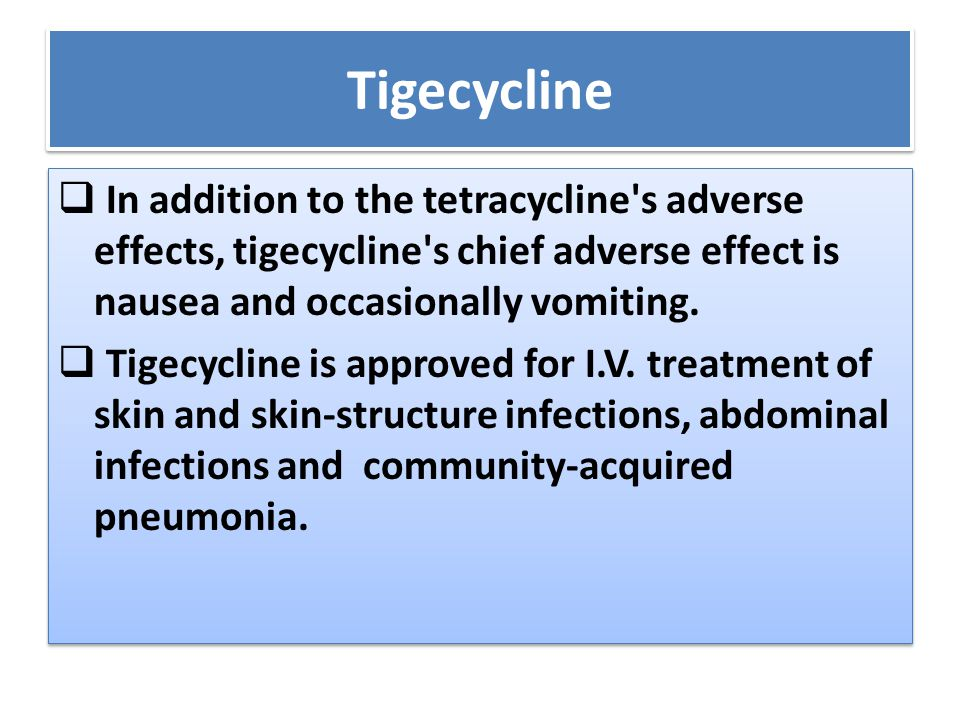 Tigecycline In addition to the tetracycline s adverse effects, tigecycline s chief adverse effect is nausea and occasionally vomiting.