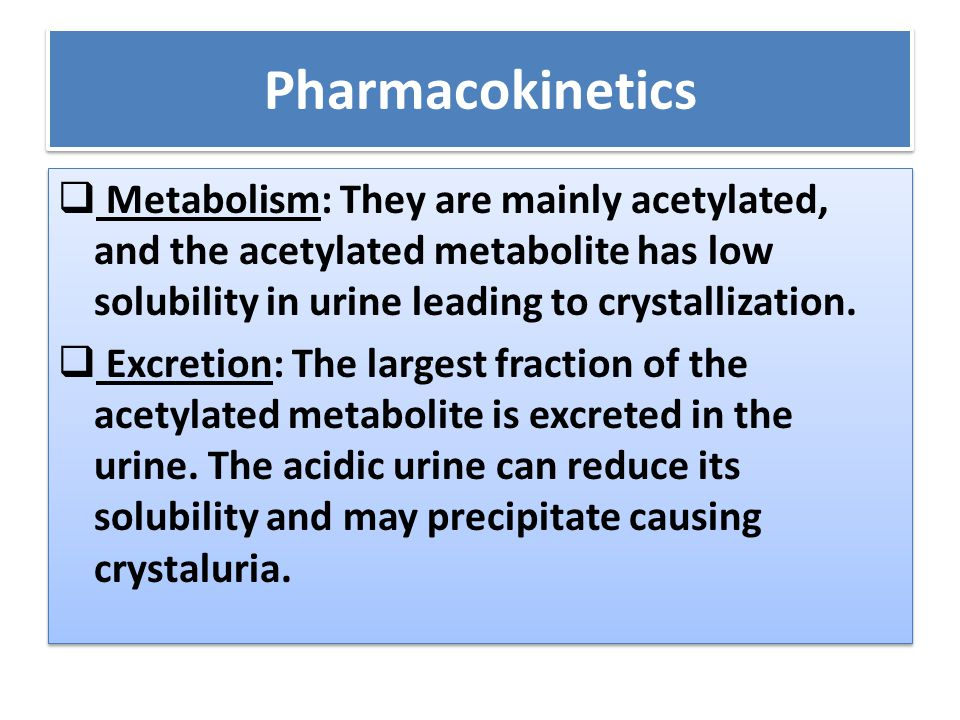 Pharmacokinetics Metabolism: They are mainly acetylated, and the acetylated metabolite has low solubility in urine leading to crystallization.