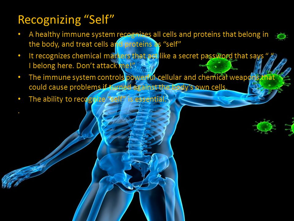 Recognizing Self A healthy immune system recognizes all cells and proteins that belong in the body, and treat cells and proteins as self
