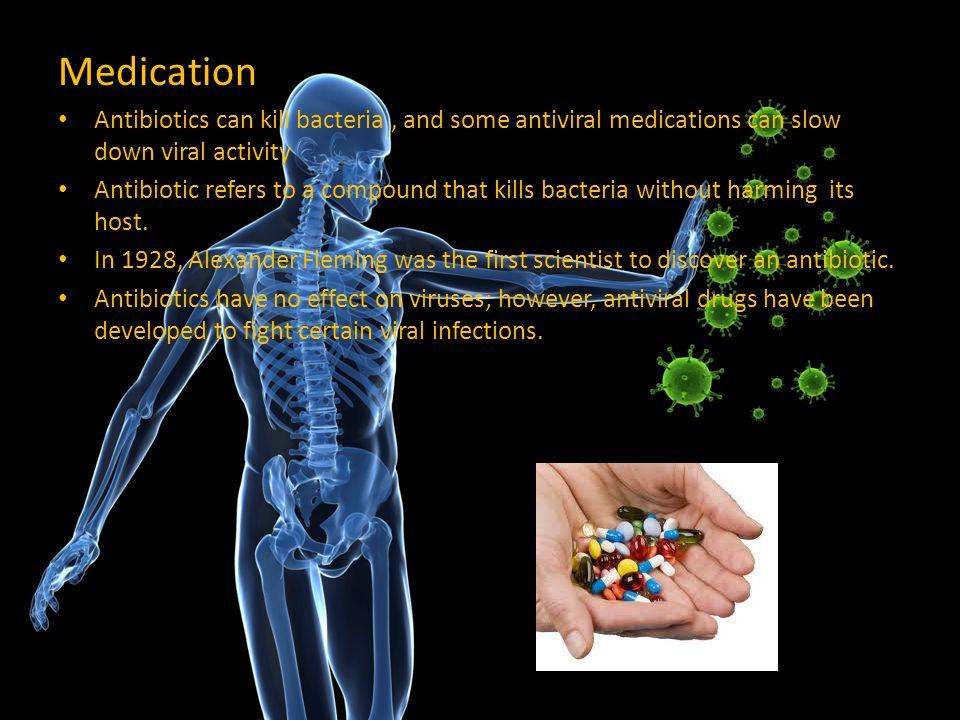 Medication Antibiotics can kill bacteria , and some antiviral medications can slow down viral activity.