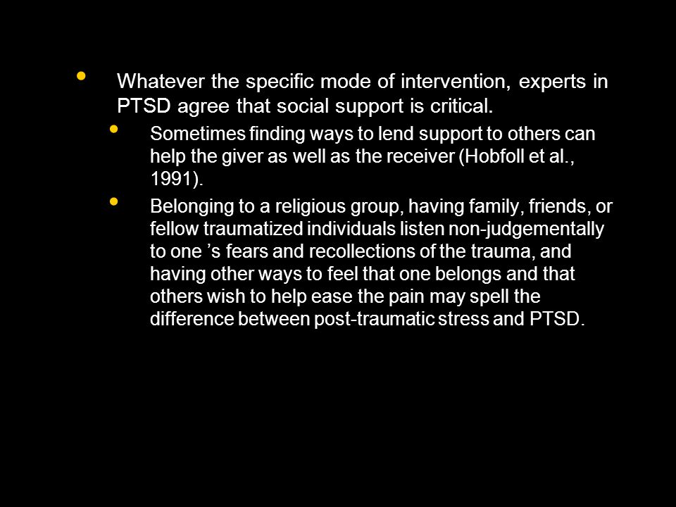 Whatever the specific mode of intervention, experts in PTSD agree that social support is critical.