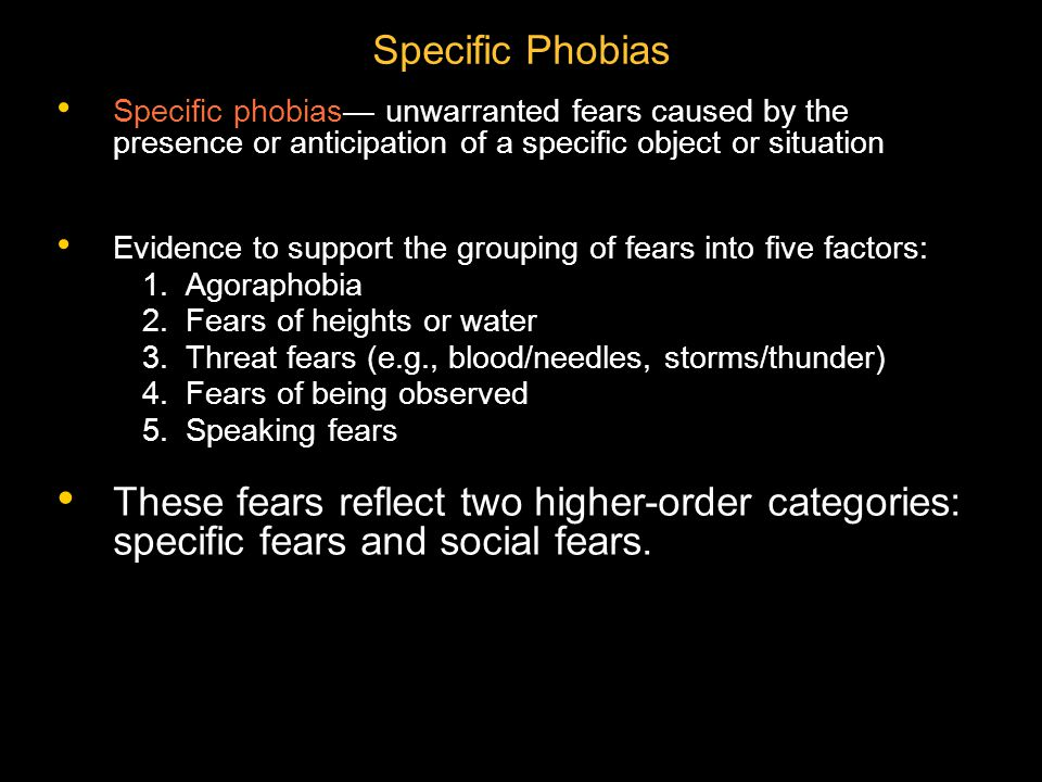 Specific Phobias Specific phobias— unwarranted fears caused by the presence or anticipation of a specific object or situation.