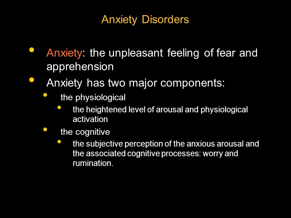 Anxiety: the unpleasant feeling of fear and apprehension