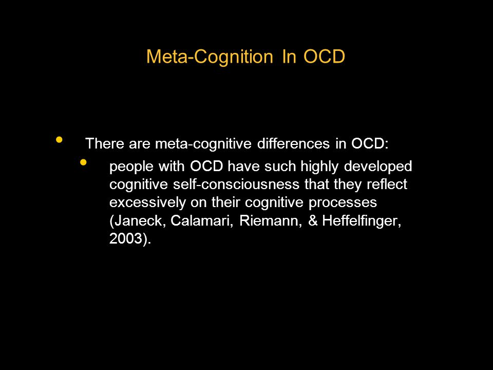 Meta-Cognition In OCD There are meta-cognitive differences in OCD: