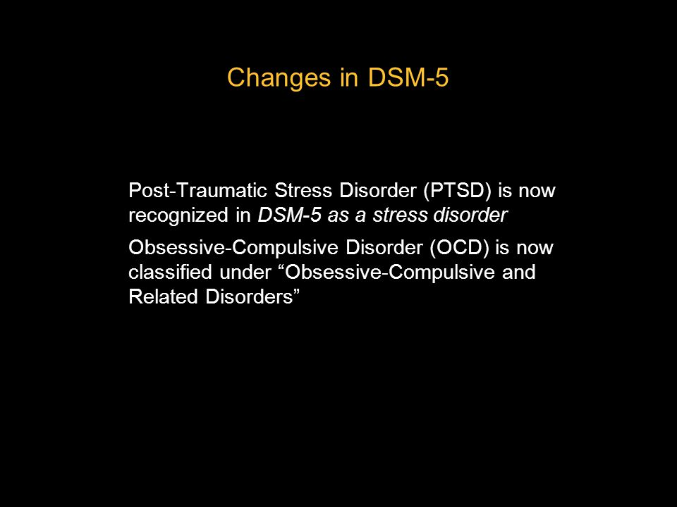Changes in DSM-5 Post-Traumatic Stress Disorder (PTSD) is now recognized in DSM-5 as a stress disorder.