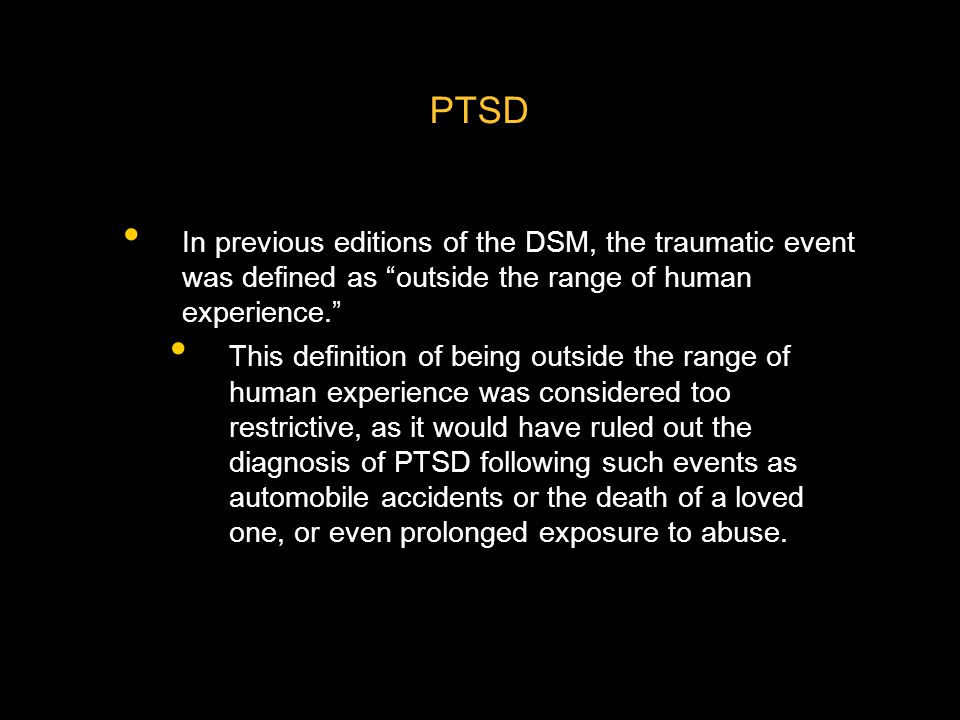 PTSD In previous editions of the DSM, the traumatic event was defined as outside the range of human experience.