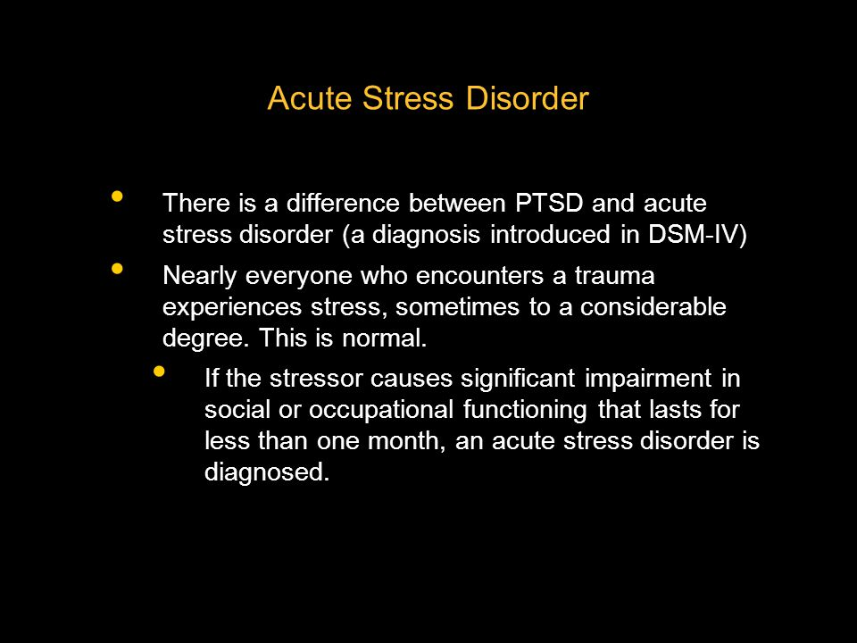 Acute Stress Disorder There is a difference between PTSD and acute stress disorder (a diagnosis introduced in DSM-IV)