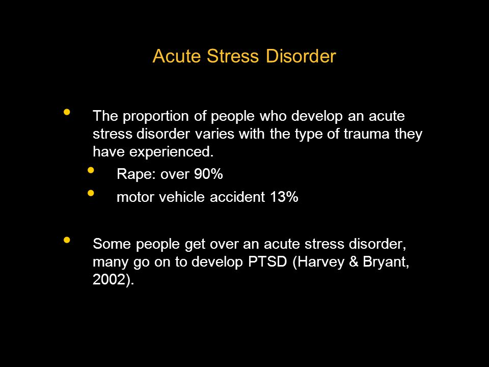 Acute Stress Disorder The proportion of people who develop an acute stress disorder varies with the type of trauma they have experienced.