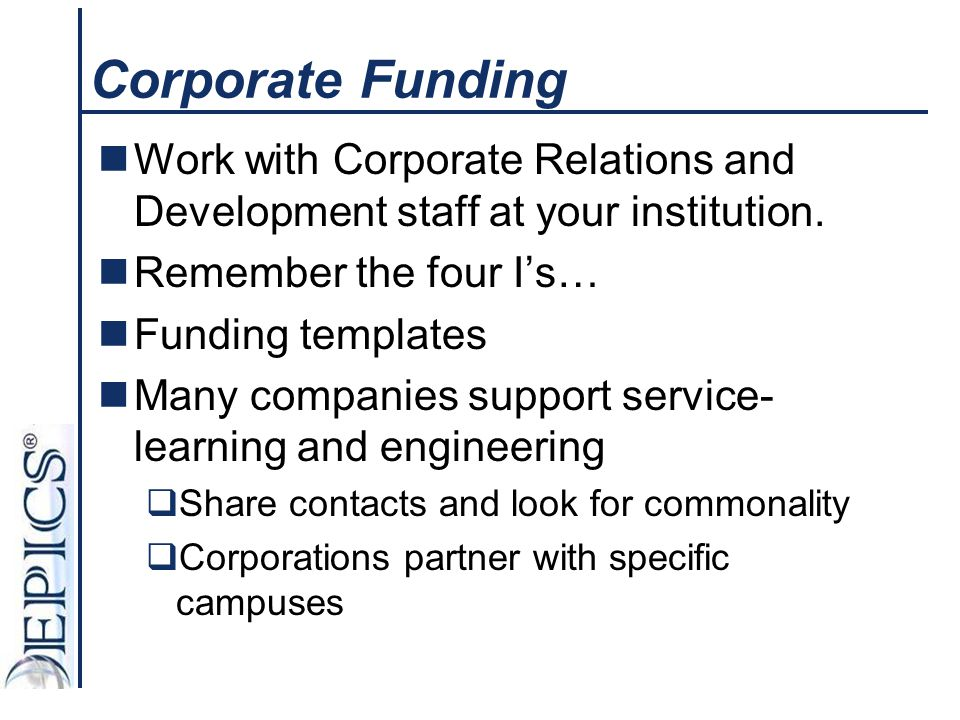Corporate Funding Work with Corporate Relations and Development staff at your institution. Remember the four I's…