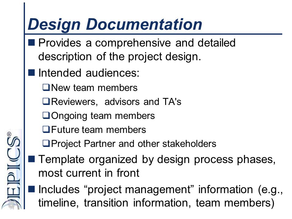 Design Documentation Provides a comprehensive and detailed description of the project design. Intended audiences: